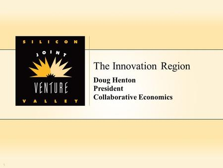 1 The Innovation Region Doug Henton President Collaborative Economics 1.