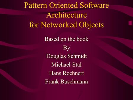 Pattern Oriented Software Architecture for Networked Objects Based on the book By Douglas Schmidt Michael Stal Hans Roehnert Frank Buschmann.