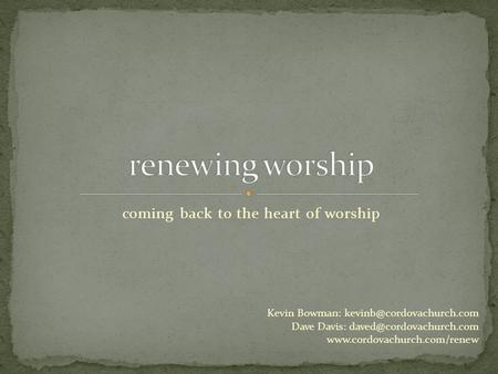 Coming back to the heart of worship Kevin Bowman: Dave Davis: