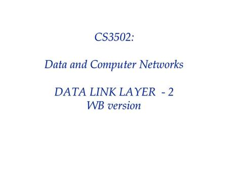 CS3502: Data and Computer Networks DATA LINK LAYER - 2 WB version.