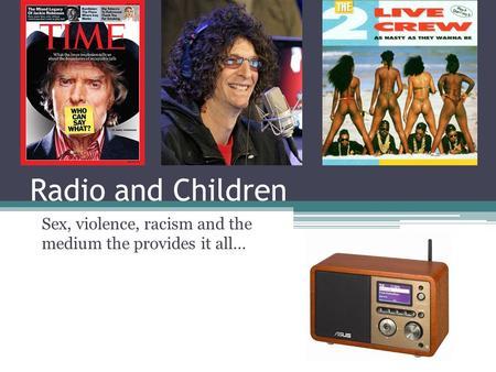 Radio and Children Sex, violence, racism and the medium the provides it all…