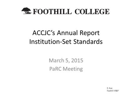 ACCJC's Annual Report Institution-Set Standards March 5, 2015 PaRC Meeting E. Kuo Foothill IR&P.