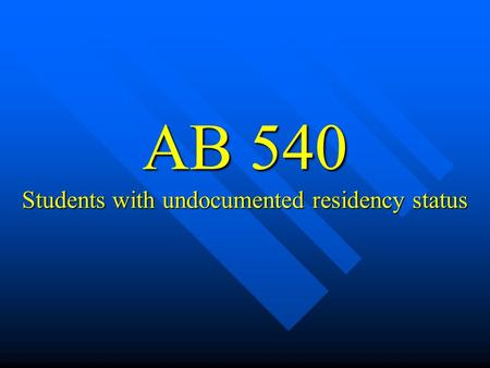 AB 540 Students with undocumented residency status.