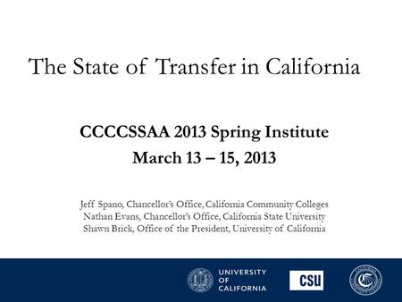 The State of Transfer in California CCCCSSAA 2013 Spring Institute March 13 – 15, 2013 Jeff Spano, Chancellor's Office, California Community Colleges Nathan.