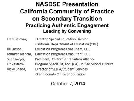 NASDSE Presentation California Community of Practice on Secondary Transition Practicing Authentic Engagement Leading by Convening Fred Balcom, Director,