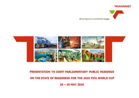 PRESENTATION TO JOINT PARLIAMENTARY PUBLIC HEARINGS ON THE STATE OF READINESS FOR THE 2010 FIFA WORLD CUP 18 – 19 MAY 2010.