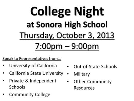 College Night at Sonora High School Thursday, October 3, 2013 7:00pm – 9:00pm Speak to Representatives from… University of California California State.