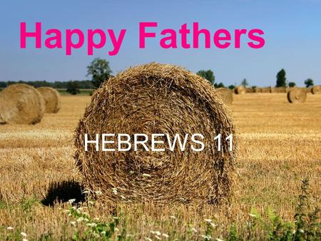 "Happy Fathers HEBREWS 11. Happy Fathers ""Happy Fathers Day"" a common greeting. Look into Scripture to see what makes it so. Able never became a dad..."