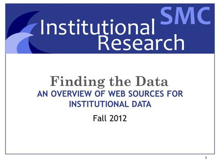 Finding the Data 1 AN OVERVIEW OF WEB SOURCES FOR INSTITUTIONAL DATA Fall 2012.