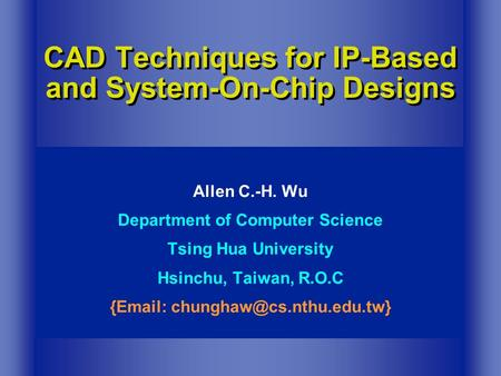 CAD Techniques for IP-Based and System-On-Chip Designs Allen C.-H. Wu Department of Computer Science Tsing Hua University Hsinchu, Taiwan, R.O.C {Email: