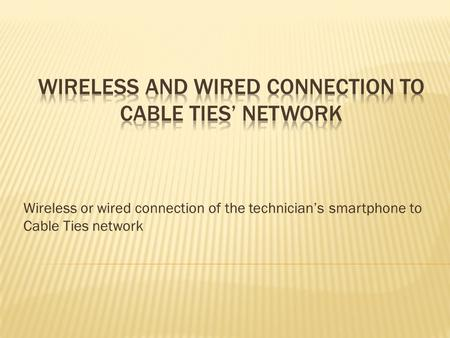 Wireless or wired connection of the technician's smartphone to Cable Ties network.