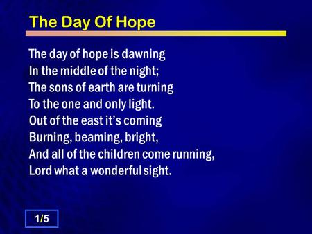 The Day Of Hope The day of hope is dawning In the middle of the night; The sons of earth are turning To the one and only light. Out of the east it's coming.