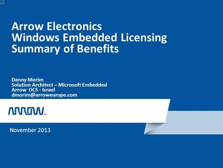 Arrow Electronics Windows Embedded Licensing Summary of Benefits Danny Morim Solution Architect – Microsoft Embedded Arrow OCS - Israel