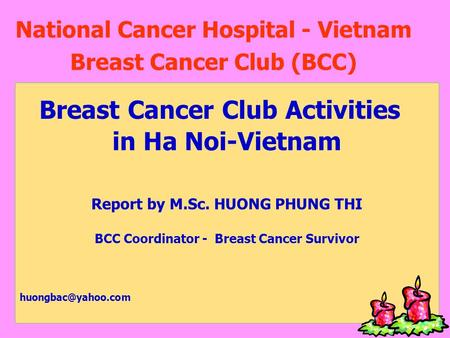 National Cancer Hospital - Vietnam Breast Cancer Club (BCC) Breast Cancer Club Activities in Ha Noi-Vietnam Report by M.Sc. HUONG PHUNG THI BCC Coordinator.