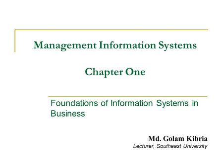 Management Information Systems Chapter One Foundations of Information Systems in Business Md. Golam Kibria Lecturer, Southeast University.