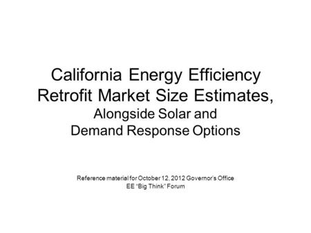 California Energy Efficiency Retrofit Market Size Estimates, Alongside Solar and Demand Response Options Reference material for October 12, 2012 Governor's.