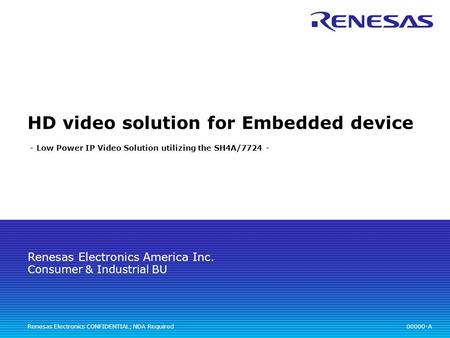 Renesas Electronics America Inc. Renesas Electronics CONFIDENTIAL; NDA Required HD video solution for Embedded device - Low Power IP Video Solution utilizing.