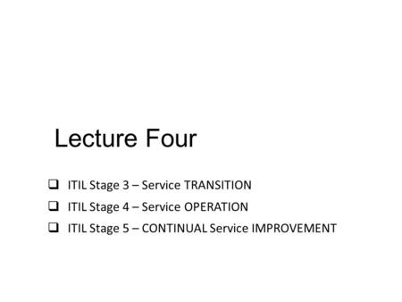 Lecture Four ITIL Stage 3 – Service TRANSITION