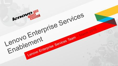 Lenovo Enterprise Services Team − March 2015 Lenovo Enterprise Services Enablement.