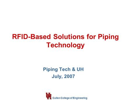 Cullen College of Engineering RFID-Based Solutions for Piping Technology Piping Tech & UH July, 2007.