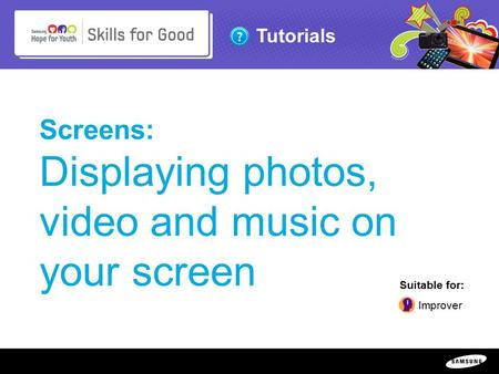 Copyright ©: 1995-2011 SAMSUNG & Samsung Hope for Youth. All rights reserved Tutorials Screens: Displaying photos, video and music on your screen Suitable.