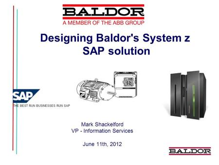 Designing Baldor's System z SAP solution Mark Shackelford VP - Information Services June 11th, 2012 THE BEST RUN BUSINESSES RUN SAP.