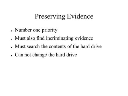 Preserving Evidence ● Number one priority ● Must also find incriminating evidence ● Must search the contents of the hard drive ● Can not change the hard.