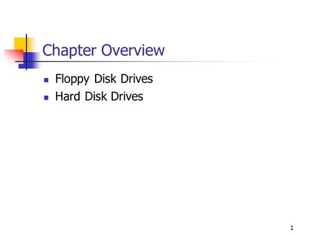 1 Chapter Overview Floppy Disk Drives Hard Disk Drives.