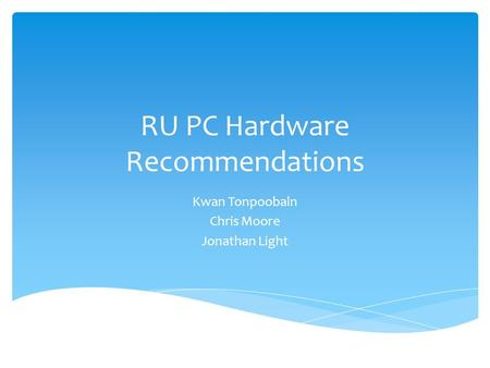RU PC Hardware Recommendations Kwan Tonpoobaln Chris Moore Jonathan Light.