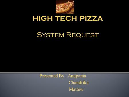 HIGH TECH PIZZA System Request Presented By : Anupama Chandrika Mattew.