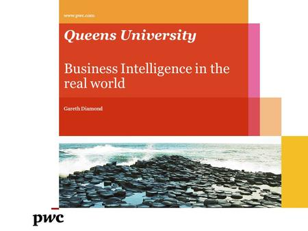 Queens University Business Intelligence in the real world Gareth Diamond www.pwc.com.