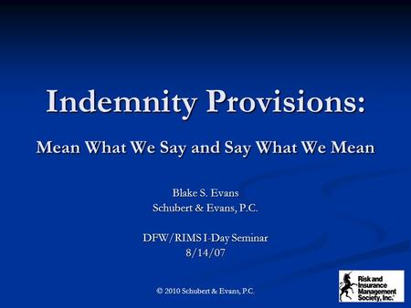 Indemnity Provisions: Mean What We Say and Say What We Mean Blake S. Evans Schubert & Evans, P.C. DFW/RIMS I-Day Seminar 8/14/07 © 2010 Schubert & Evans,