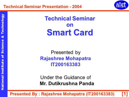[1] National Institute of Science & Technology Technical Seminar Presentation - 2004 Presented By : Rajashree Mohapatra (IT200163383) Technical Seminar.
