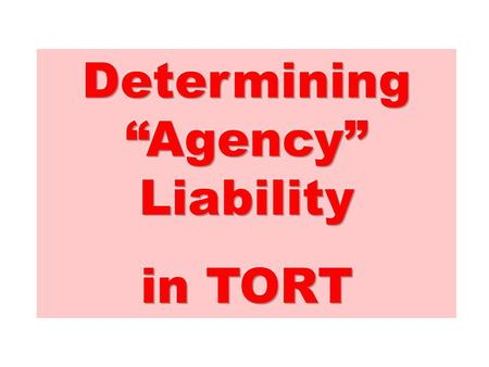 "Determining ""Agency"" Liability in TORT The analysis begins with the question,"