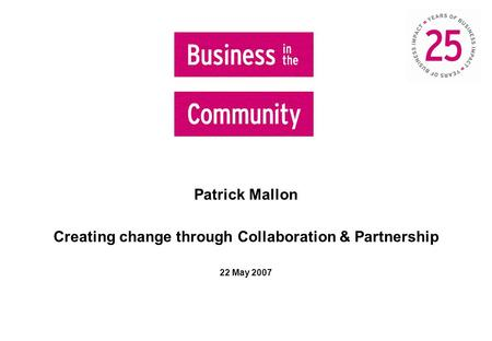 Patrick Mallon Creating change through Collaboration & Partnership 22 May 2007.