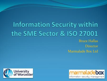 Bruce Hallas Director Marmalade Box Ltd. UK Business Comparison of Information Security Incidents & Financial Impact Corporate UK SME UK 25% ↓ in number.