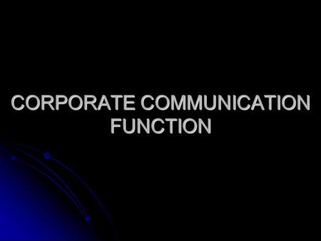CORPORATE COMMUNICATION FUNCTION. PR to CorpComm PR, the predecessor to the corporate communication (CorpComm), grew out of necessity. PR, the predecessor.