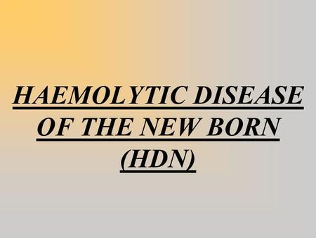 HAEMOLYTIC DISEASE OF THE NEW BORN (HDN).  Haemolytic disease of the newborn (HDN) occurs when the mother has anti- red-cell IgG antibodies in her plasma.