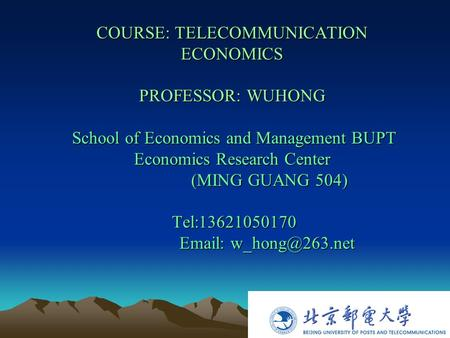 COURSE: TELECOMMUNICATION ECONOMICS PROFESSOR: WUHONG School of Economics and Management BUPT Economics Research Center (MING GUANG 504) Tel:13621050170.