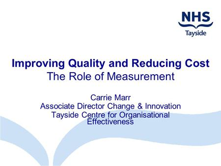 Improving Quality and Reducing Cost The Role of Measurement Carrie Marr Associate Director Change & Innovation Tayside Centre for Organisational Effectiveness.