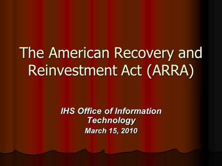 The American Recovery and Reinvestment Act (ARRA) IHS Office of Information Technology March 15, 2010.