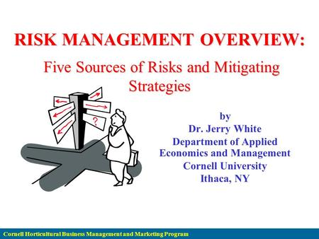 Cornell Horticultural Business Management and Marketing Program RISK MANAGEMENT OVERVIEW: Five Sources of Risks and Mitigating Strategies by Dr. Jerry.