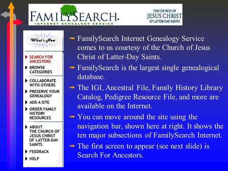 ßFamilySearch Internet Genealogy Service comes to us courtesy of the Church of Jesus Christ of Latter-Day Saints. ßFamilySearch is the largest single.