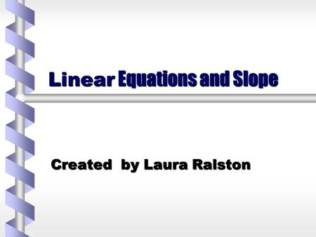 Linear Equations and Slope Created by Laura Ralston.