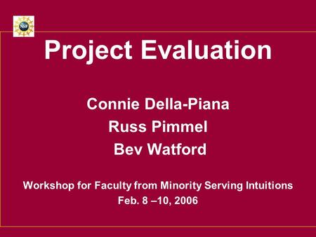 Project Evaluation Connie Della-Piana Russ Pimmel Bev Watford Workshop for Faculty from Minority Serving Intuitions Feb. 8 –10, 2006.