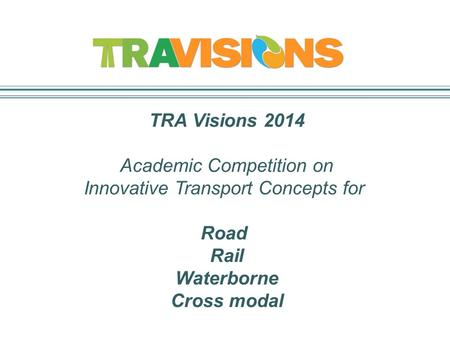 TRA Visions 2014 Academic Competition on Innovative Transport Concepts for Road Rail Waterborne Cross modal.
