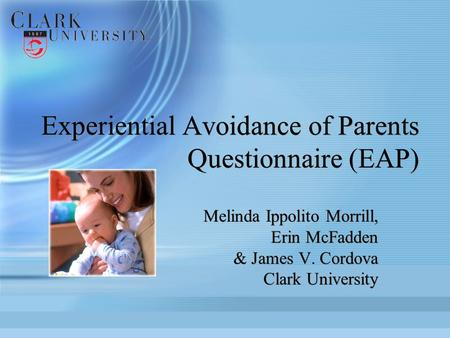 Experiential Avoidance of Parents Questionnaire (EAP) Melinda Ippolito Morrill, Erin McFadden & James V. Cordova Clark University Melinda Ippolito Morrill,