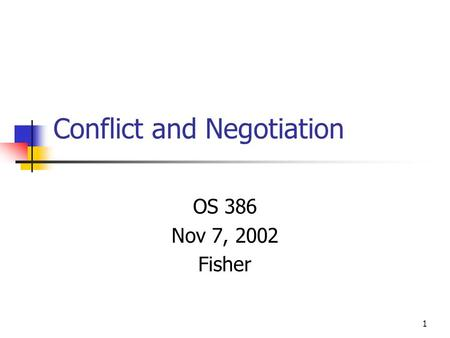 1 Conflict and Negotiation OS 386 Nov 7, 2002 Fisher.