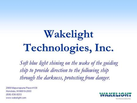 2969 Mapunapuna Place #109 Honolulu, HI 96819-2000 (808) 836-9253 www.wakelight.com Wakelight Technologies, Inc. Soft blue light shining on the wake of.