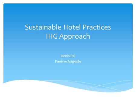 Sustainable Hotel Practices IHG Approach Denis Pai Pauline Auguste.